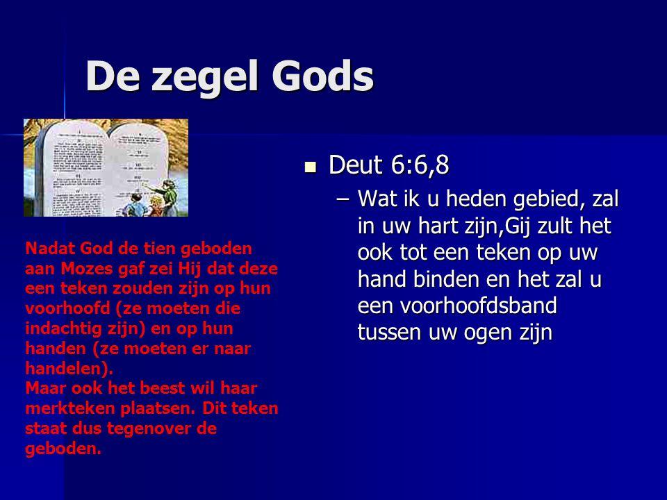 De zegel Gods Deut 6:6,8 Deut 6:6,8 –Wat ik u heden gebied, zal in uw hart zijn,Gij zult het ook tot een teken op uw hand binden en het zal u een voor