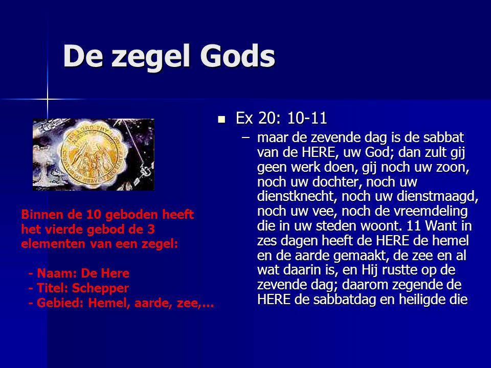 De zegel Gods Ex 20: 10-11 Ex 20: 10-11 –maar de zevende dag is de sabbat van de HERE, uw God; dan zult gij geen werk doen, gij noch uw zoon, noch uw