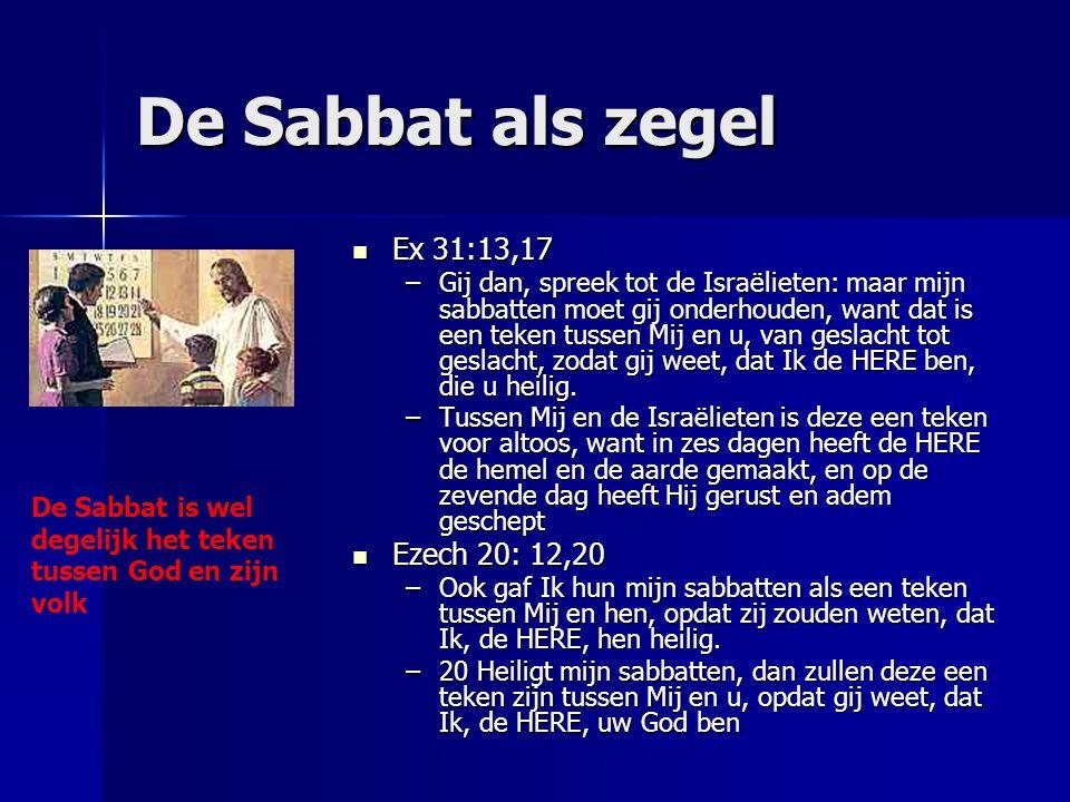 De Sabbat als zegel Ex 31:13,17 Ex 31:13,17 –Gij dan, spreek tot de Israëlieten: maar mijn sabbatten moet gij onderhouden, want dat is een teken tusse