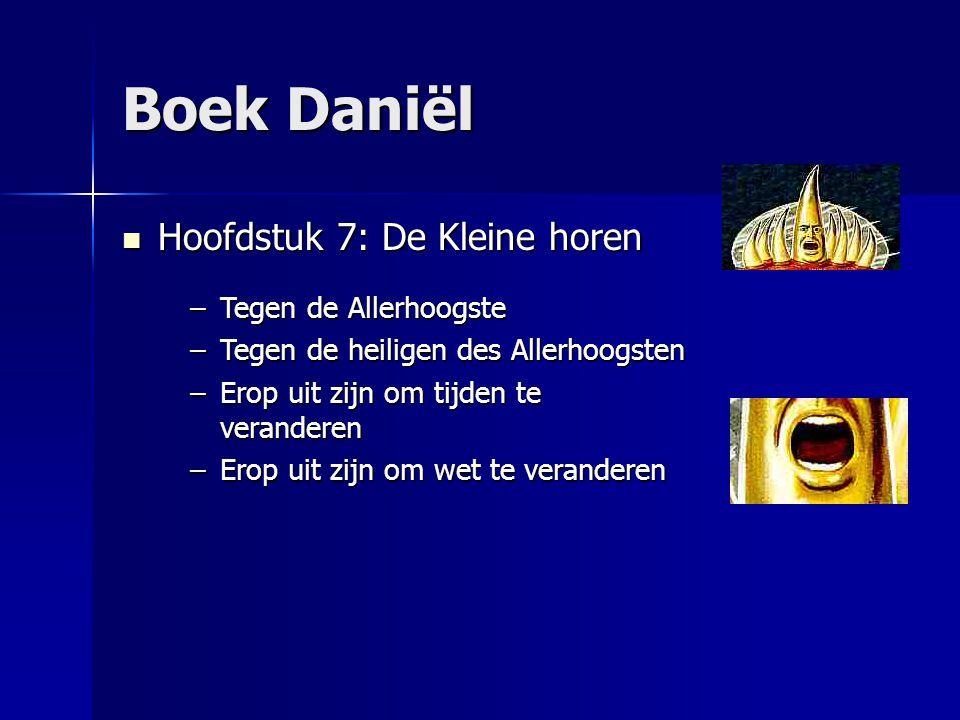 Boek Daniël Hoofdstuk 7: De Kleine horen Hoofdstuk 7: De Kleine horen –Tegen de Allerhoogste –Tegen de heiligen des Allerhoogsten –Erop uit zijn om ti