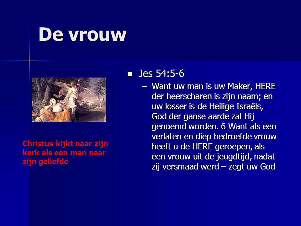 De vrouw Jes 54:5-6 Jes 54:5-6 –Want uw man is uw Maker, HERE der heerscharen is zijn naam; en uw losser is de Heilige Israëls, God der ganse aarde za