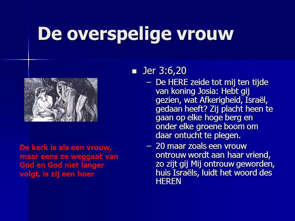 De overspelige vrouw Jer 3:6,20 Jer 3:6,20 –De HERE zeide tot mij ten tijde van koning Josia: Hebt gij gezien, wat Afkerigheid, Israël, gedaan heeft?