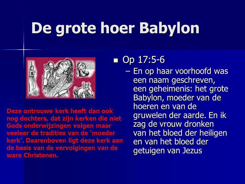 De grote hoer Babylon Op 17:5-6 Op 17:5-6 –En op haar voorhoofd was een naam geschreven, een geheimenis: het grote Babylon, moeder van de hoeren en va