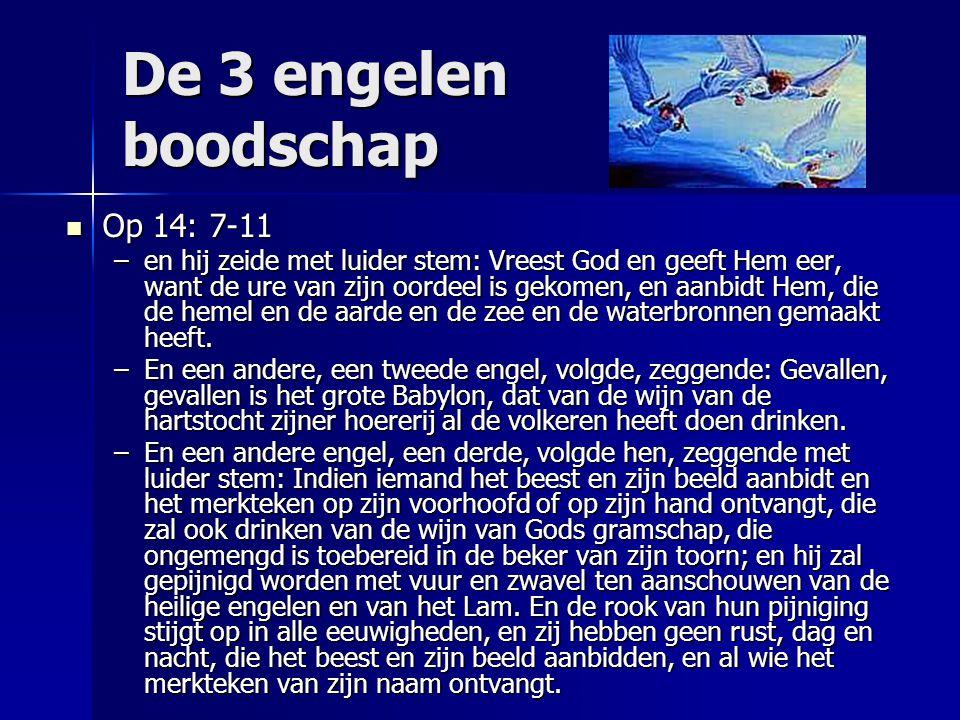 De 3 engelen boodschap Op 14: 7-11 Op 14: 7-11 –en hij zeide met luider stem: Vreest God en geeft Hem eer, want de ure van zijn oordeel is gekomen, en
