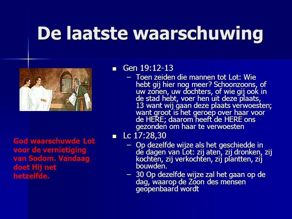 De laatste waarschuwing Gen 19:12-13 Gen 19:12-13 –Toen zeiden die mannen tot Lot: Wie hebt gij hier nog meer? Schoonzoons, of uw zonen, uw dochters,