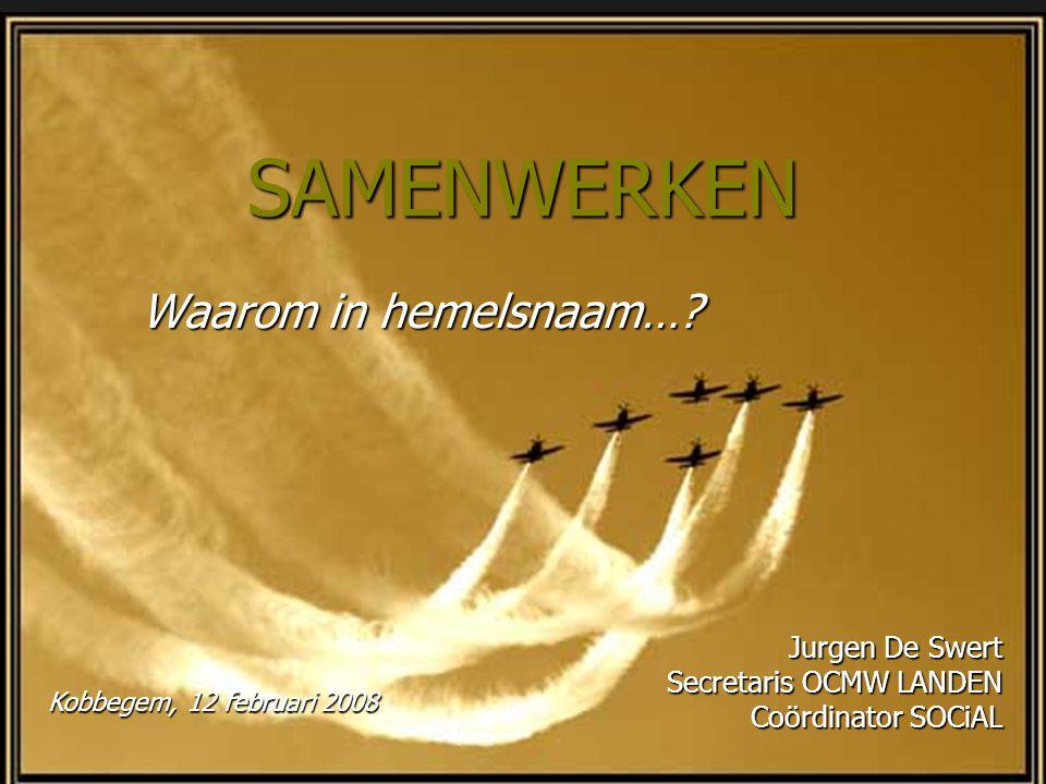 SAMENWERKEN Waarom in hemelsnaam…? Jurgen De Swert Secretaris OCMW LANDEN Coördinator SOCiAL Kobbegem, 12 februari 2008