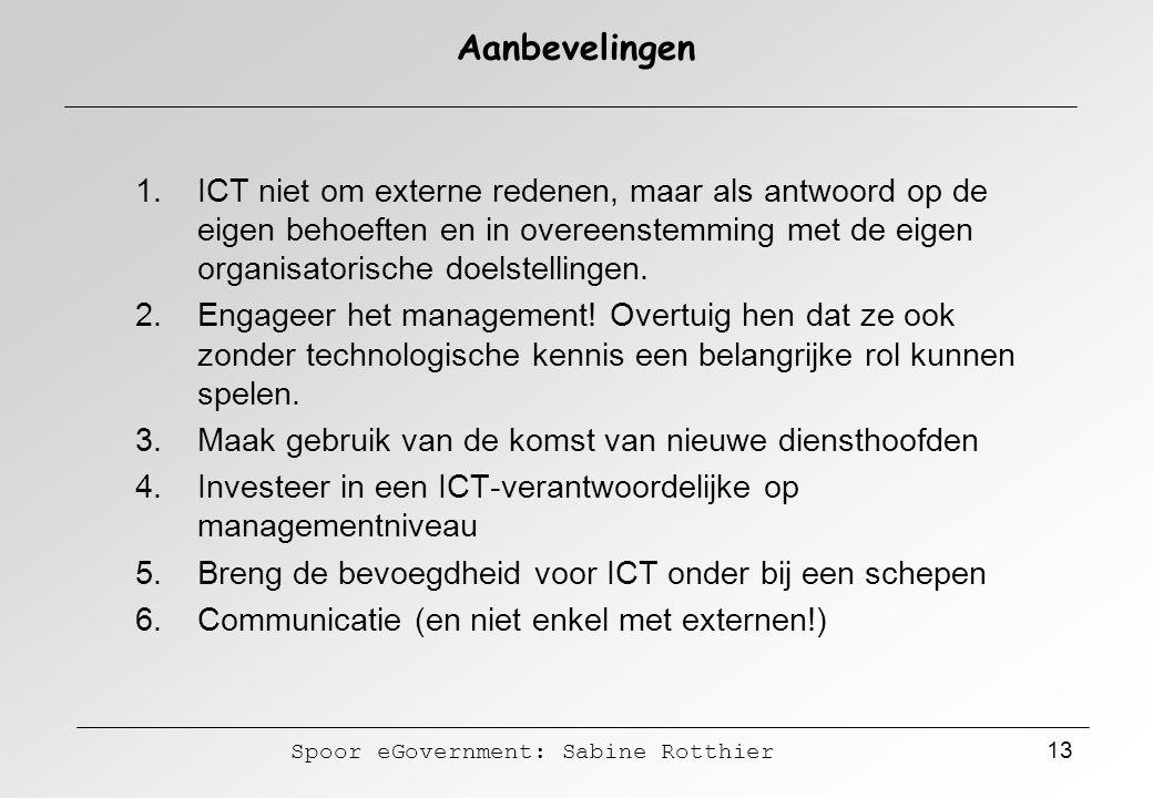 Spoor eGovernment: Sabine Rotthier 13 Aanbevelingen 1.ICT niet om externe redenen, maar als antwoord op de eigen behoeften en in overeenstemming met d