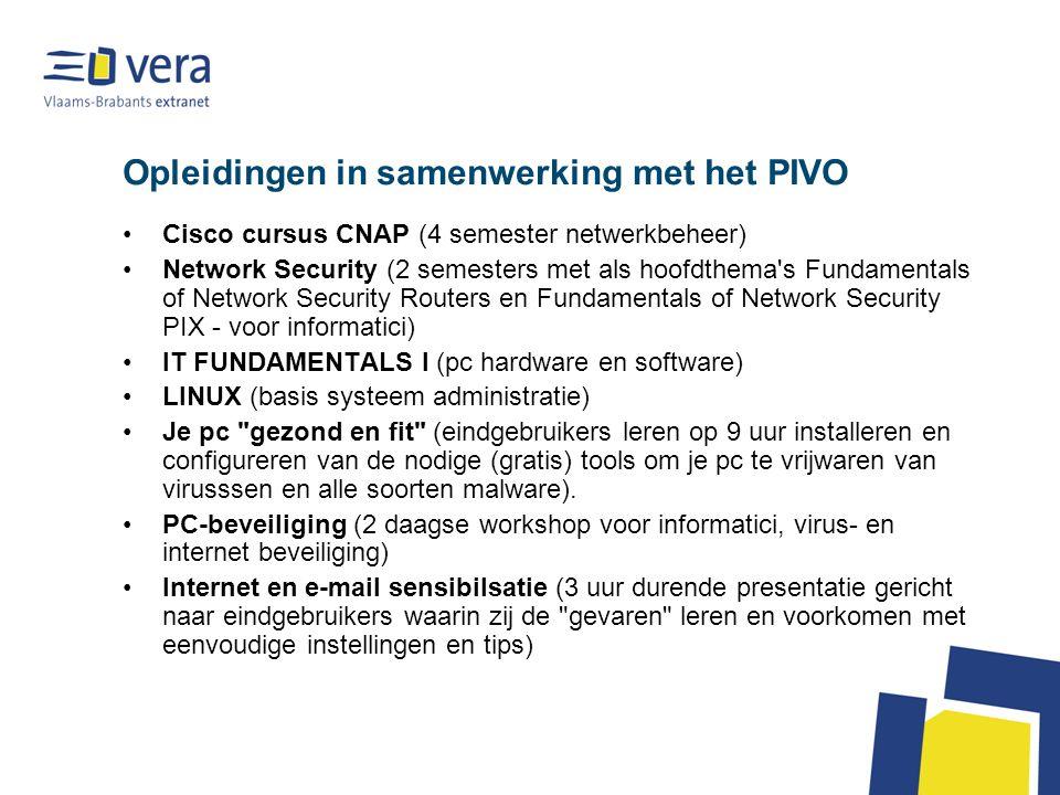 Opleidingen in samenwerking met het PIVO Cisco cursus CNAP (4 semester netwerkbeheer) Network Security (2 semesters met als hoofdthema s Fundamentals of Network Security Routers en Fundamentals of Network Security PIX - voor informatici) IT FUNDAMENTALS I (pc hardware en software) LINUX (basis systeem administratie) Je pc gezond en fit (eindgebruikers leren op 9 uur installeren en configureren van de nodige (gratis) tools om je pc te vrijwaren van virusssen en alle soorten malware).
