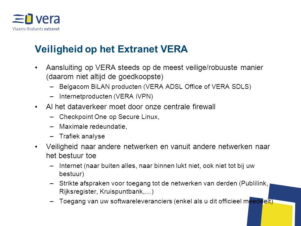 Veiligheid op het Extranet VERA Aansluiting op VERA steeds op de meest veilige/robuuste manier (daarom niet altijd de goedkoopste) –Belgacom BiLAN producten (VERA ADSL Office of VERA SDLS) –Internetproducten (VERA iVPN) Al het dataverkeer moet door onze centrale firewall –Checkpoint One op Secure Linux, –Maximale redeundatie, –Trafiek analyse Veiligheid naar andere netwerken en vanuit andere netwerken naar het bestuur toe –Internet (naar buiten alles, naar binnen lukt niet, ook niet tot bij uw bestuur) –Strikte afspraken voor toegang tot de netwerken van derden (Publilink, Rijksregister, Kruispuntbank,…) –Toegang van uw softwareleveranciers (enkel als u dit officieel meedeelt)