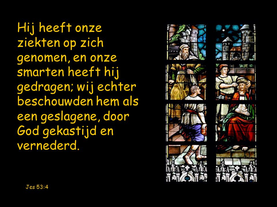 Jes 53:4 Hij heeft onze ziekten op zich genomen, en onze smarten heeft hij gedragen; wij echter beschouwden hem als een geslagene, door God gekastijd en vernederd.