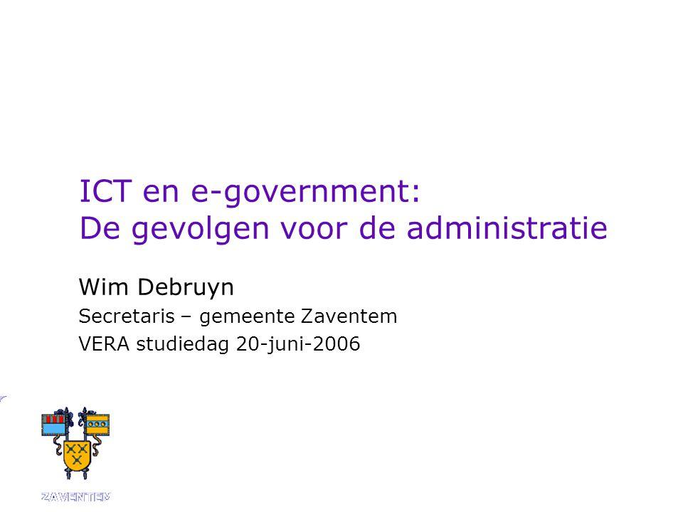 ICT en e-government: De gevolgen voor de administratie Wim Debruyn Secretaris – gemeente Zaventem VERA studiedag 20-juni-2006