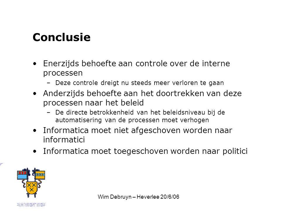 Wim Debruyn – Heverlee 20/6/06 Conclusie Enerzijds behoefte aan controle over de interne processen –Deze controle dreigt nu steeds meer verloren te gaan Anderzijds behoefte aan het doortrekken van deze processen naar het beleid –De directe betrokkenheid van het beleidsniveau bij de automatisering van de processen moet verhogen Informatica moet niet afgeschoven worden naar informatici Informatica moet toegeschoven worden naar politici