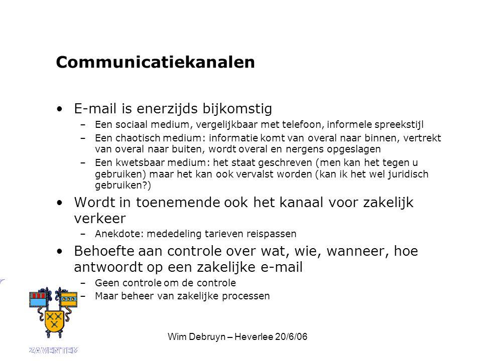 Wim Debruyn – Heverlee 20/6/06 Communicatiekanalen E-mail is enerzijds bijkomstig –Een sociaal medium, vergelijkbaar met telefoon, informele spreekstijl –Een chaotisch medium: informatie komt van overal naar binnen, vertrekt van overal naar buiten, wordt overal en nergens opgeslagen –Een kwetsbaar medium: het staat geschreven (men kan het tegen u gebruiken) maar het kan ook vervalst worden (kan ik het wel juridisch gebruiken ) Wordt in toenemende ook het kanaal voor zakelijk verkeer –Anekdote: mededeling tarieven reispassen Behoefte aan controle over wat, wie, wanneer, hoe antwoordt op een zakelijke e-mail –Geen controle om de controle –Maar beheer van zakelijke processen