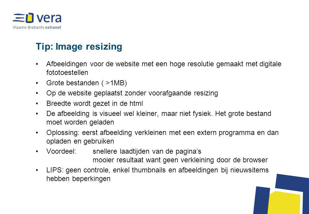 Tip: Image resizing Afbeeldingen voor de website met een hoge resolutie gemaakt met digitale fototoestellen Grote bestanden ( >1MB) Op de website geplaatst zonder voorafgaande resizing Breedte wordt gezet in de html De afbeelding is visueel wel kleiner, maar niet fysiek.
