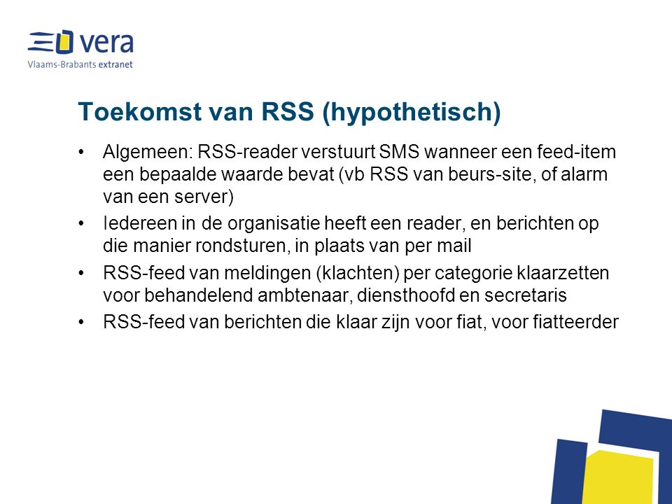 Toekomst van RSS (hypothetisch) Algemeen: RSS-reader verstuurt SMS wanneer een feed-item een bepaalde waarde bevat (vb RSS van beurs-site, of alarm van een server) Iedereen in de organisatie heeft een reader, en berichten op die manier rondsturen, in plaats van per mail RSS-feed van meldingen (klachten) per categorie klaarzetten voor behandelend ambtenaar, diensthoofd en secretaris RSS-feed van berichten die klaar zijn voor fiat, voor fiatteerder