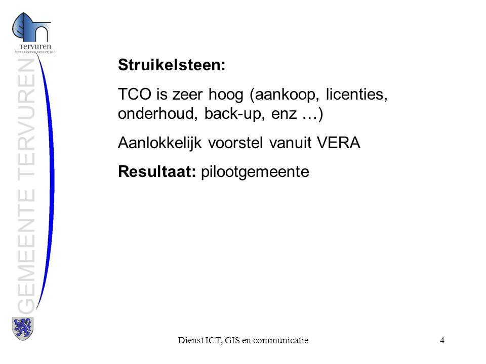 Dienst ICT, GIS en communicatie4 GEMEENTE TERVUREN Struikelsteen: TCO is zeer hoog (aankoop, licenties, onderhoud, back-up, enz …) Aanlokkelijk voorstel vanuit VERA Resultaat: pilootgemeente