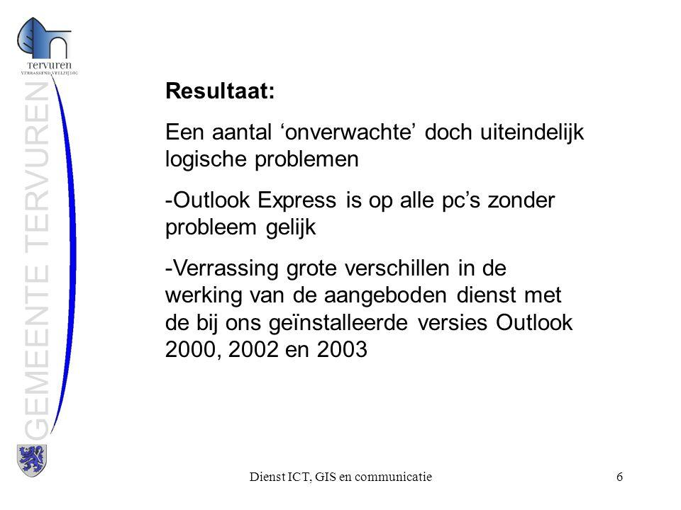 Dienst ICT, GIS en communicatie6 GEMEENTE TERVUREN Resultaat: Een aantal 'onverwachte' doch uiteindelijk logische problemen -Outlook Express is op alle pc's zonder probleem gelijk -Verrassing grote verschillen in de werking van de aangeboden dienst met de bij ons geïnstalleerde versies Outlook 2000, 2002 en 2003