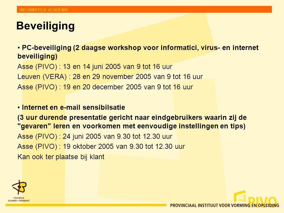 INFORMATICA ACADEMIE Beveiliging PC-beveiliging (2 daagse workshop voor informatici, virus- en internet beveiliging) Asse (PIVO) : 13 en 14 juni 2005 van 9 tot 16 uur Leuven (VERA) : 28 en 29 november 2005 van 9 tot 16 uur Asse (PIVO) : 19 en 20 december 2005 van 9 tot 16 uur Internet en e-mail sensibilsatie (3 uur durende presentatie gericht naar eindgebruikers waarin zij de gevaren leren en voorkomen met eenvoudige instellingen en tips) Asse (PIVO) : 24 juni 2005 van 9.30 tot 12.30 uur Asse (PIVO) : 19 oktober 2005 van 9.30 tot 12.30 uur Kan ook ter plaatse bij klant