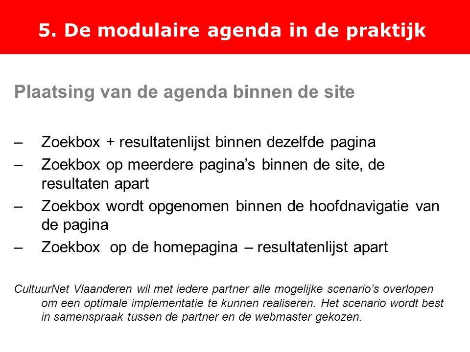 5. De modulaire agenda in de praktijk Plaatsing van de agenda binnen de site –Zoekbox + resultatenlijst binnen dezelfde pagina –Zoekbox op meerdere pa