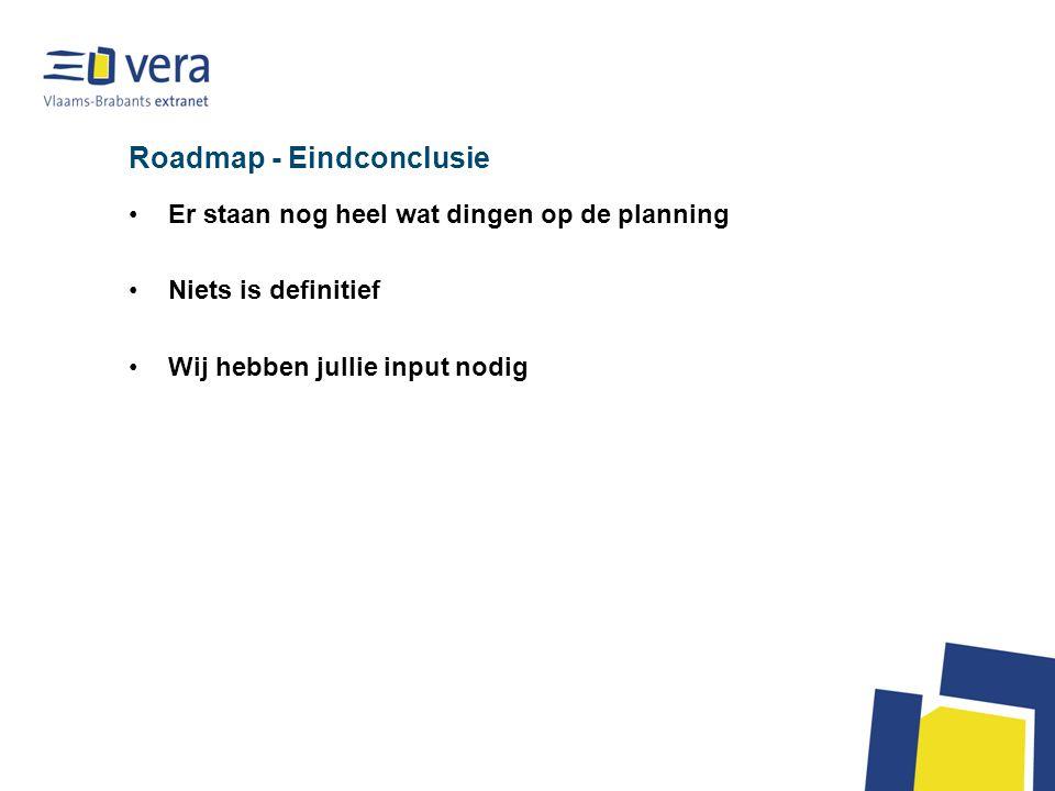 Roadmap - Eindconclusie Er staan nog heel wat dingen op de planning Niets is definitief Wij hebben jullie input nodig