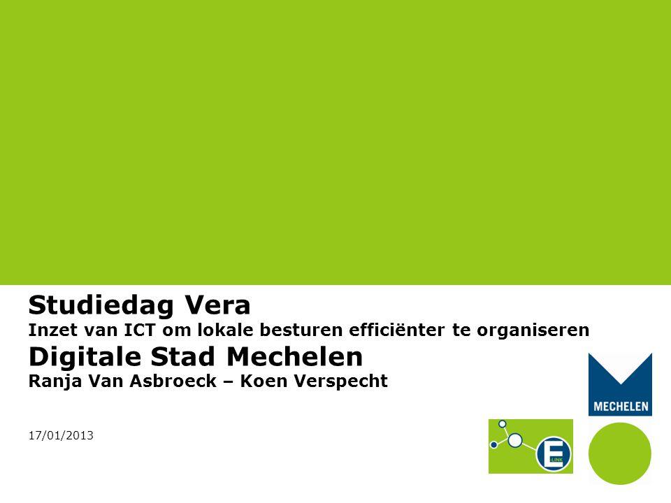 Studiedag Vera Inzet van ICT om lokale besturen efficiënter te organiseren Digitale Stad Mechelen Ranja Van Asbroeck – Koen Verspecht 17/01/2013