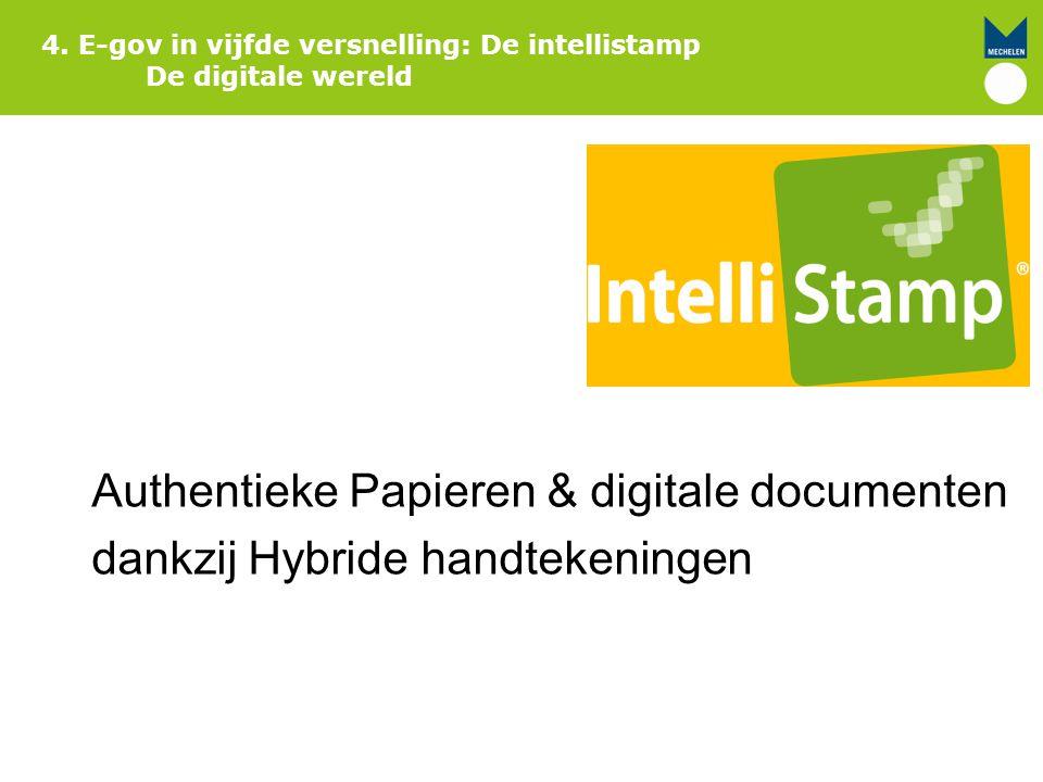 4. E-gov in vijfde versnelling: De intellistamp De digitale wereld Authentieke Papieren & digitale documenten dankzij Hybride handtekeningen