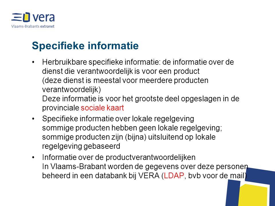 Specifieke informatie Herbruikbare specifieke informatie: de informatie over de dienst die verantwoordelijk is voor een product (deze dienst is meestal voor meerdere producten verantwoordelijk) Deze informatie is voor het grootste deel opgeslagen in de provinciale sociale kaart Specifieke informatie over lokale regelgeving sommige producten hebben geen lokale regelgeving; sommige producten zijn (bijna) uitsluitend op lokale regelgeving gebaseerd Informatie over de productverantwoordelijken In Vlaams-Brabant worden de gegevens over deze personen beheerd in een databank bij VERA (LDAP, bvb voor de mail)
