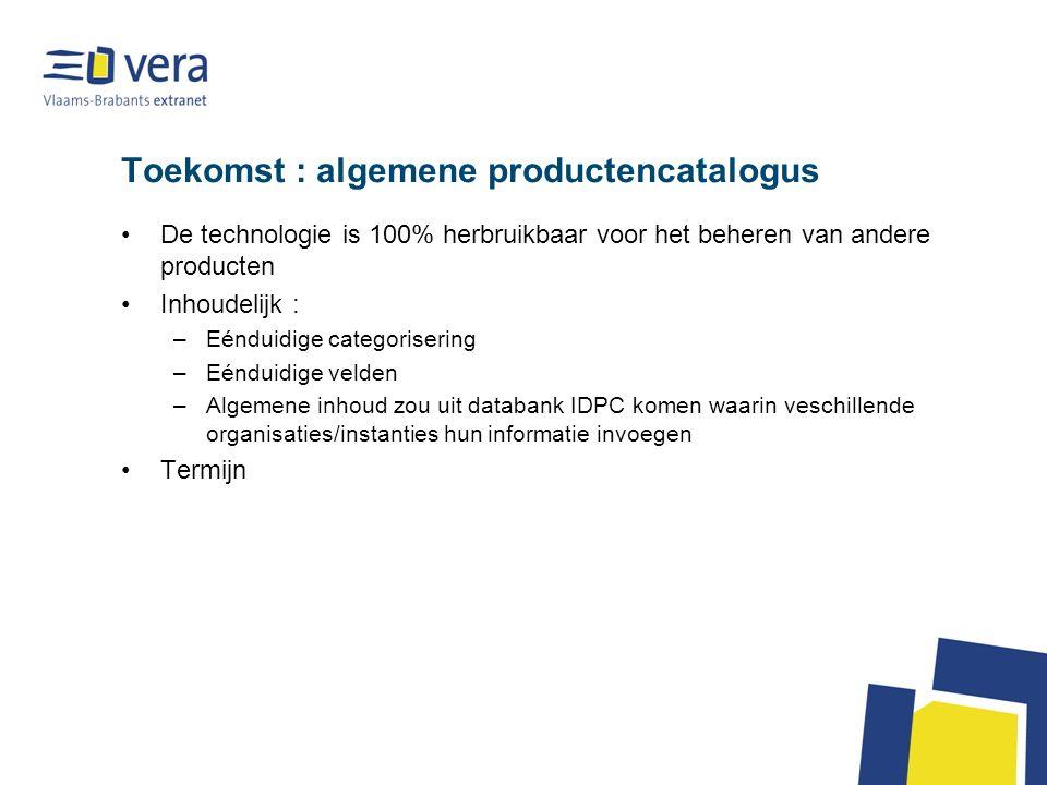 Toekomst : algemene productencatalogus De technologie is 100% herbruikbaar voor het beheren van andere producten Inhoudelijk : –Eénduidige categorisering –Eénduidige velden –Algemene inhoud zou uit databank IDPC komen waarin veschillende organisaties/instanties hun informatie invoegen Termijn