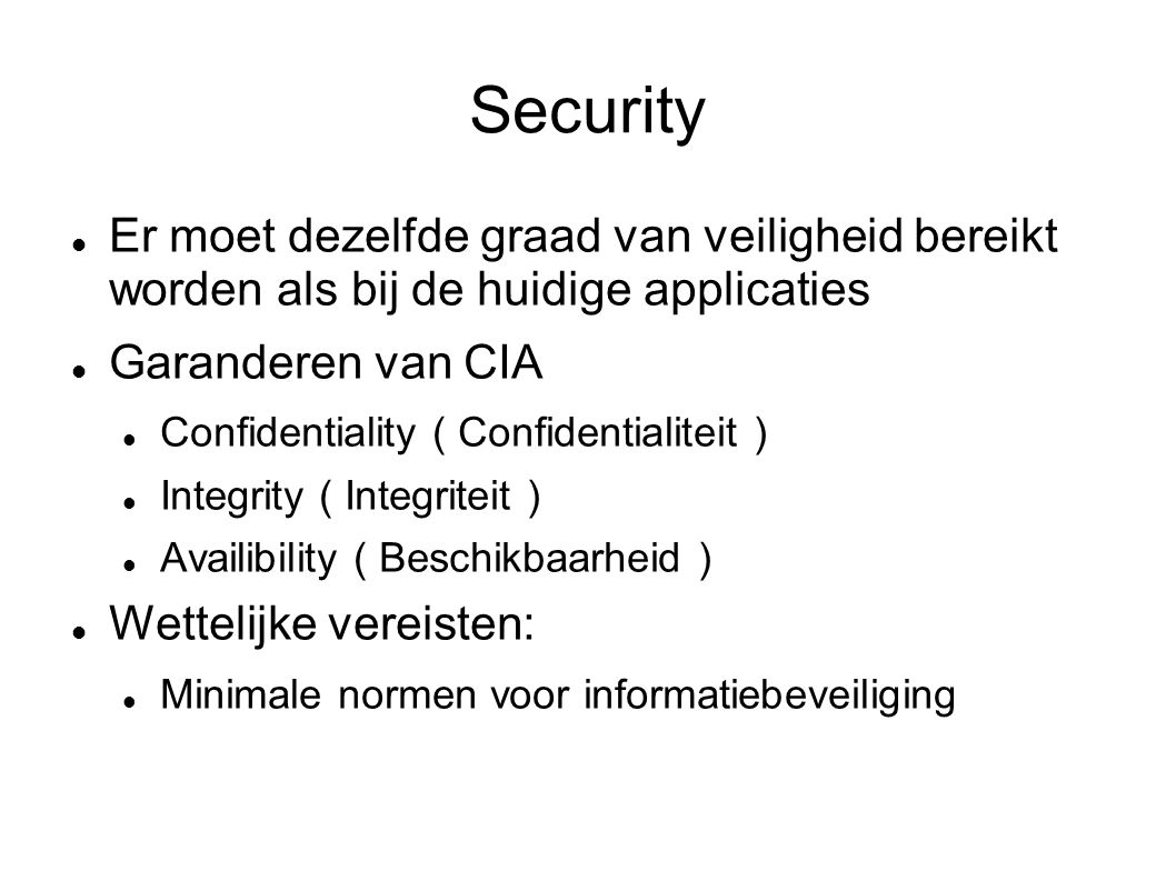 Security Er moet dezelfde graad van veiligheid bereikt worden als bij de huidige applicaties Garanderen van CIA Confidentiality ( Confidentialiteit ) Integrity ( Integriteit ) Availibility ( Beschikbaarheid ) Wettelijke vereisten: Minimale normen voor informatiebeveiliging