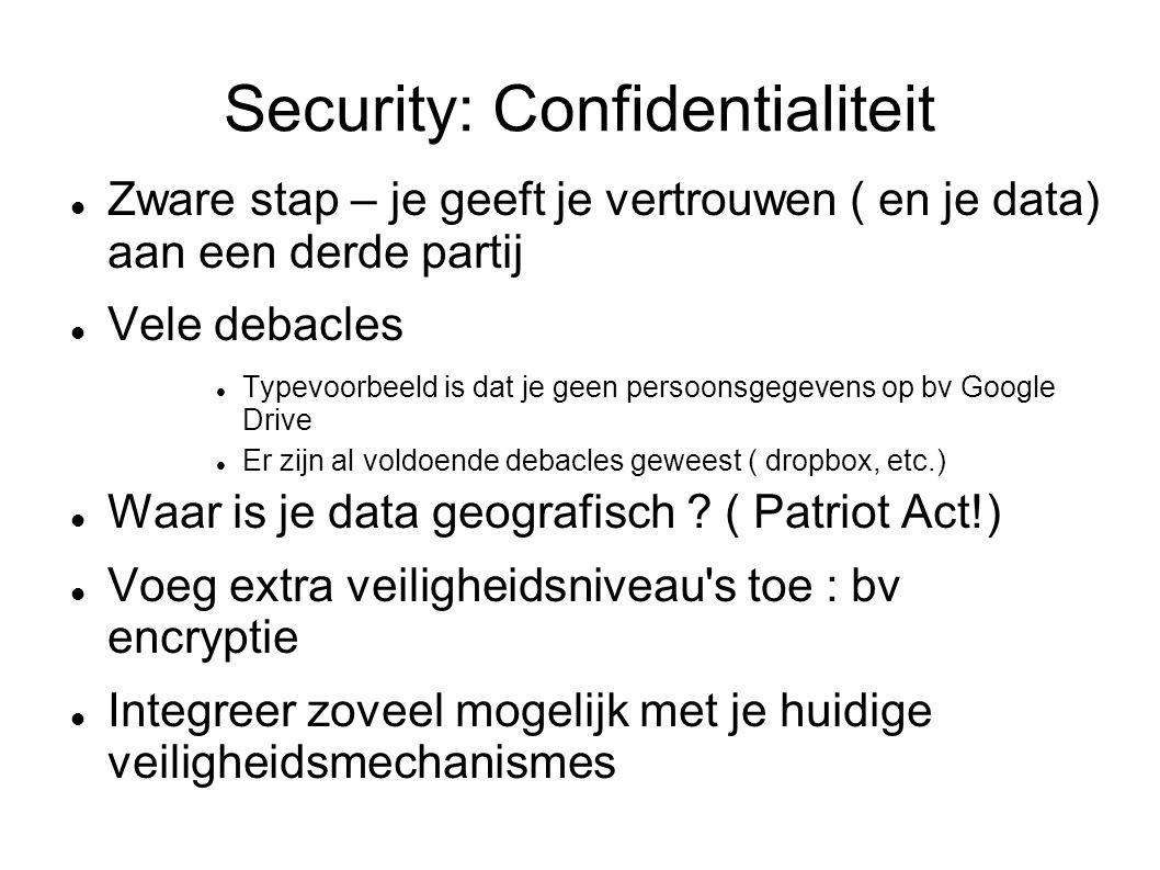 Security: Confidentialiteit Zware stap – je geeft je vertrouwen ( en je data) aan een derde partij Vele debacles Typevoorbeeld is dat je geen persoonsgegevens op bv Google Drive Er zijn al voldoende debacles geweest ( dropbox, etc.) Waar is je data geografisch .