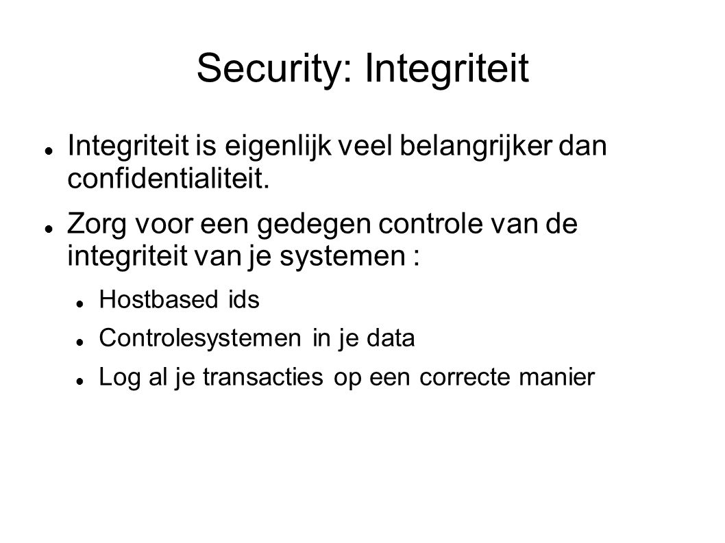 Security: Integriteit Integriteit is eigenlijk veel belangrijker dan confidentialiteit. Zorg voor een gedegen controle van de integriteit van je syste
