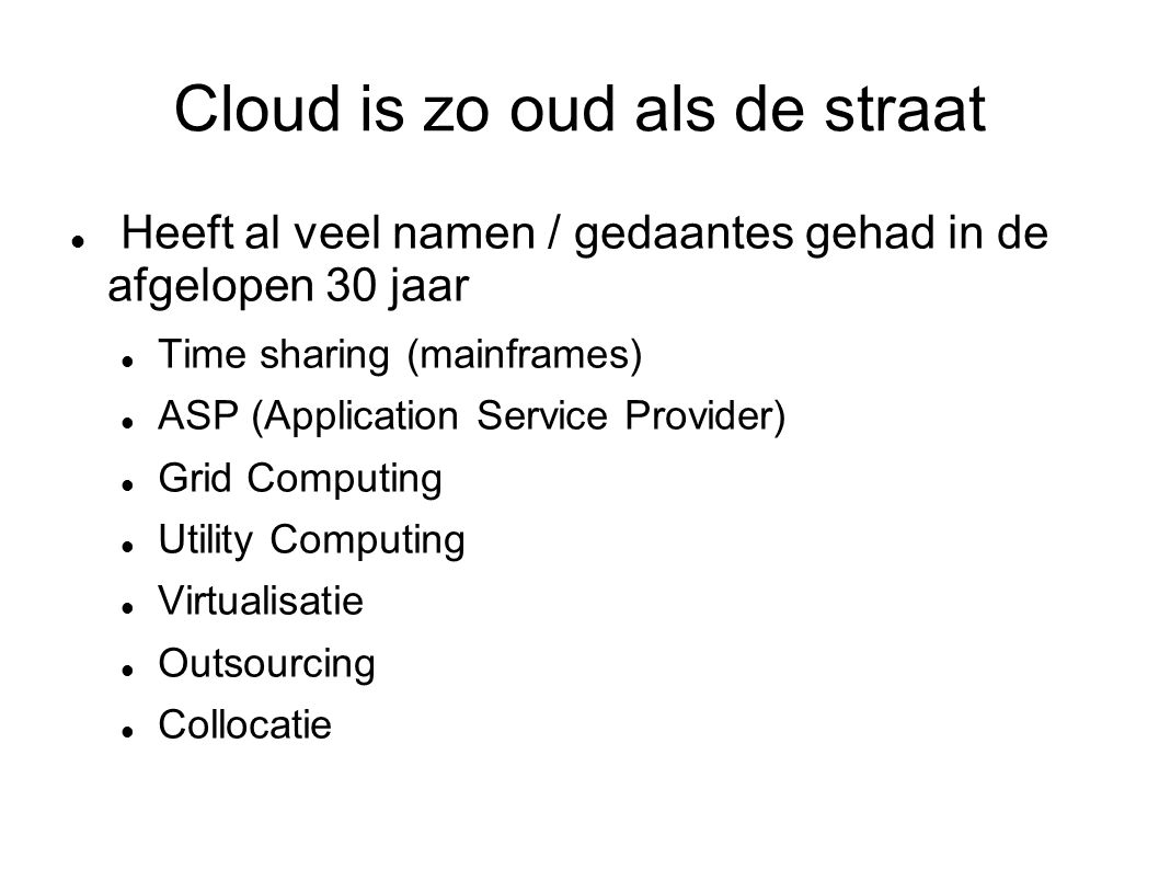 Cloud is zo oud als de straat Heeft al veel namen / gedaantes gehad in de afgelopen 30 jaar Time sharing (mainframes) ASP (Application Service Provider) Grid Computing Utility Computing Virtualisatie Outsourcing Collocatie