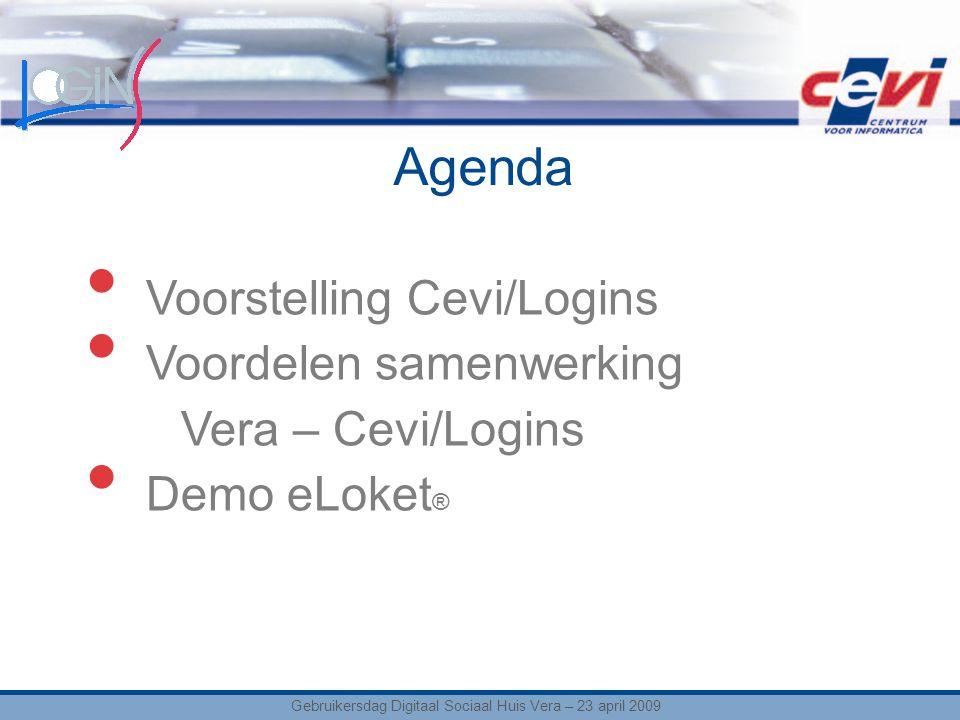 Agenda Gebruikersdag Digitaal Sociaal Huis Vera – 23 april 2009 Voorstelling Cevi/Logins Voordelen samenwerking Vera – Cevi/Logins Demo eLoket ®