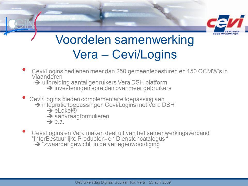 Voordelen samenwerking Vera – Cevi/Logins Cevi/Logins bedienen meer dan 250 gemeentebesturen en 150 OCMW's in Vlaanderen  uitbreiding aantal gebruikers Vera DSH platform  investeringen spreiden over meer gebruikers Cevi/Logins bieden complementaire toepassing aan  integratie toepassingen Cevi/Logins met Vera DSH  eLoket®  aanvraagformulieren  e.a.