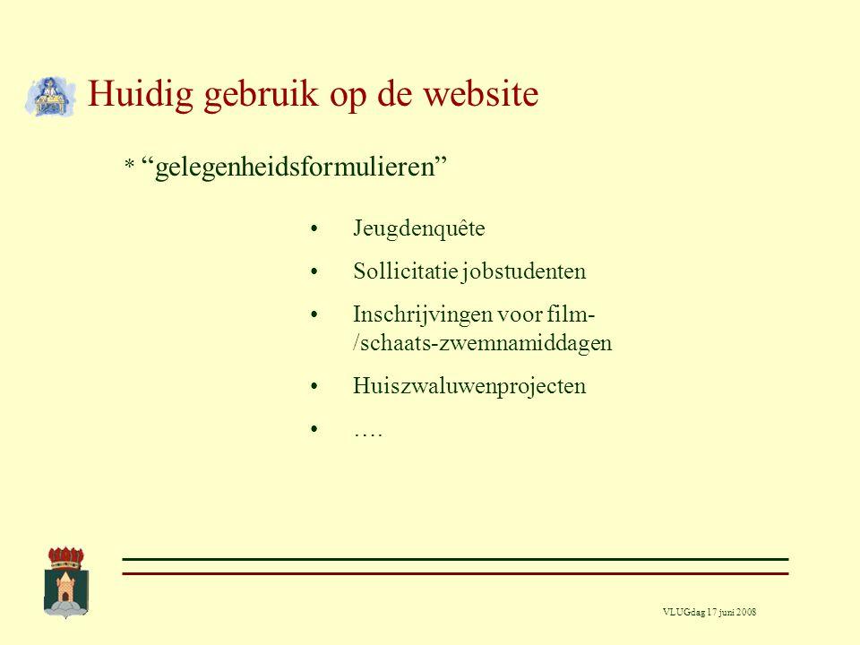 VLUGdag 17 juni 2008 Huidig gebruik op de website * Vaste formulieren = E-loket Meldingen defecten TD Aanvraag voor plaatsen container Aanvraag afvuren vuurwerk Aanvraag nachtlawaai ….