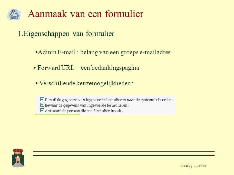 VLUGdag 17 juni 2008 Aanmaak van een formulier 1.Eigenschappen van formulier Admin E-mail : belang van een groeps e-mailadres Forward URL = een bedankingspagina Verschillende keuzemogelijkheden :