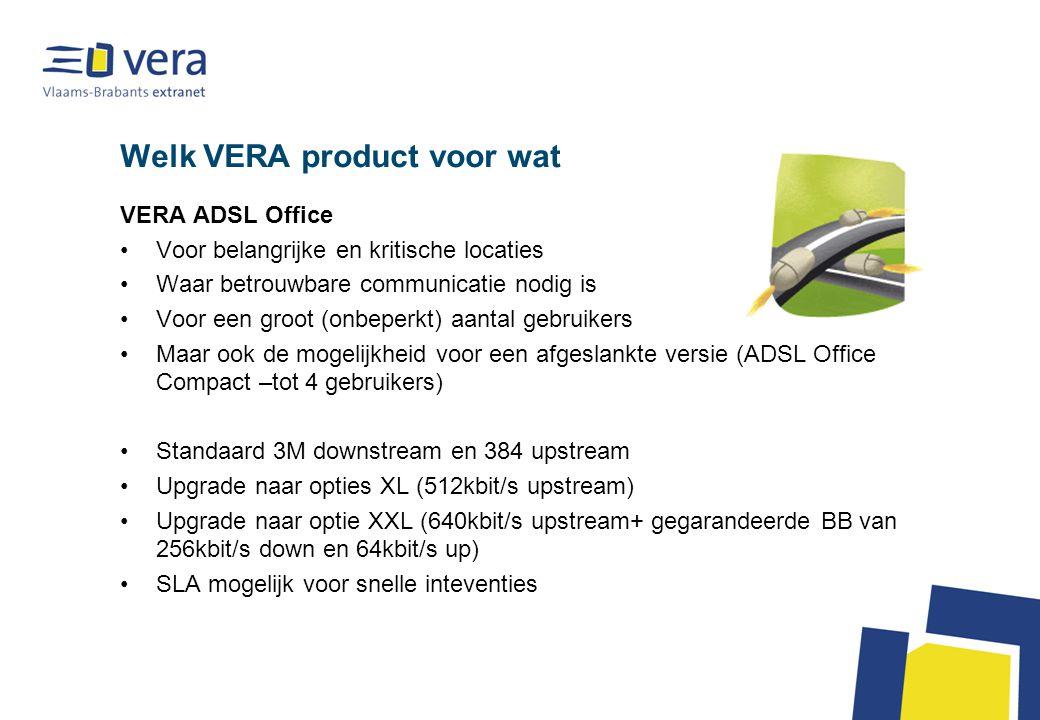 Welk VERA product voor wat VERA ADSL Office Voor belangrijke en kritische locaties Waar betrouwbare communicatie nodig is Voor een groot (onbeperkt) aantal gebruikers Maar ook de mogelijkheid voor een afgeslankte versie (ADSL Office Compact –tot 4 gebruikers) Standaard 3M downstream en 384 upstream Upgrade naar opties XL (512kbit/s upstream) Upgrade naar optie XXL (640kbit/s upstream+ gegarandeerde BB van 256kbit/s down en 64kbit/s up) SLA mogelijk voor snelle inteventies