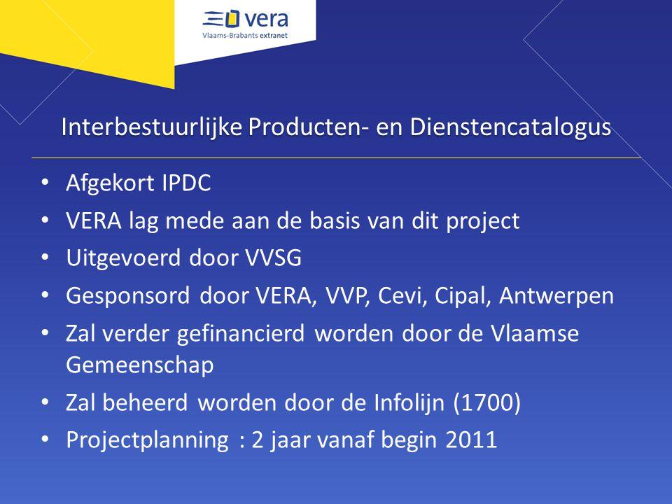 Interbestuurlijke Producten- en Dienstencatalogus Afgekort IPDC VERA lag mede aan de basis van dit project Uitgevoerd door VVSG Gesponsord door VERA, VVP, Cevi, Cipal, Antwerpen Zal verder gefinancierd worden door de Vlaamse Gemeenschap Zal beheerd worden door de Infolijn (1700) Projectplanning : 2 jaar vanaf begin 2011