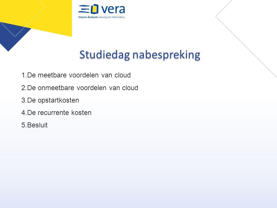 Studiedag nabespreking 1.De meetbare voordelen van cloud 2.De onmeetbare voordelen van cloud 3.De opstartkosten 4.De recurrente kosten 5.Besluit