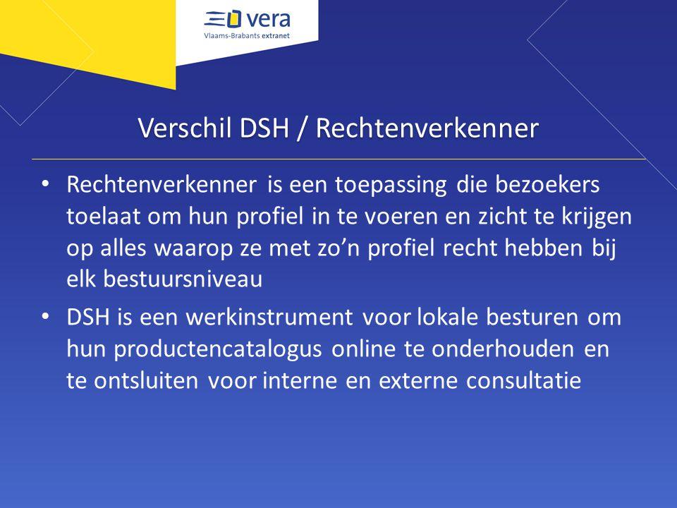 Verschil DSH / Rechtenverkenner Rechtenverkenner is een toepassing die bezoekers toelaat om hun profiel in te voeren en zicht te krijgen op alles waarop ze met zo'n profiel recht hebben bij elk bestuursniveau DSH is een werkinstrument voor lokale besturen om hun productencatalogus online te onderhouden en te ontsluiten voor interne en externe consultatie