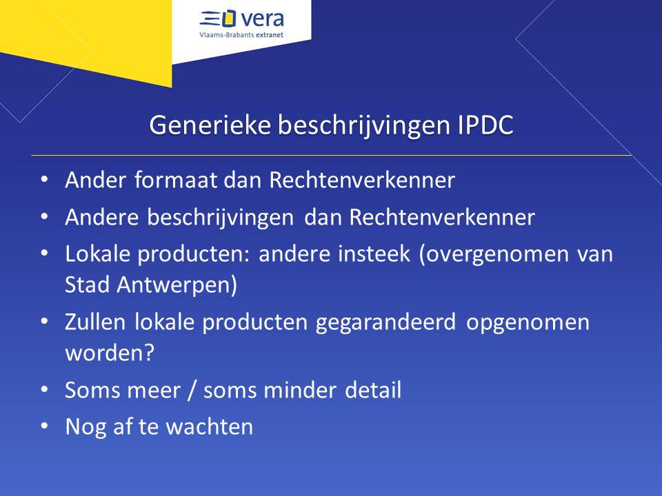 Generieke beschrijvingen IPDC Ander formaat dan Rechtenverkenner Andere beschrijvingen dan Rechtenverkenner Lokale producten: andere insteek (overgenomen van Stad Antwerpen) Zullen lokale producten gegarandeerd opgenomen worden.