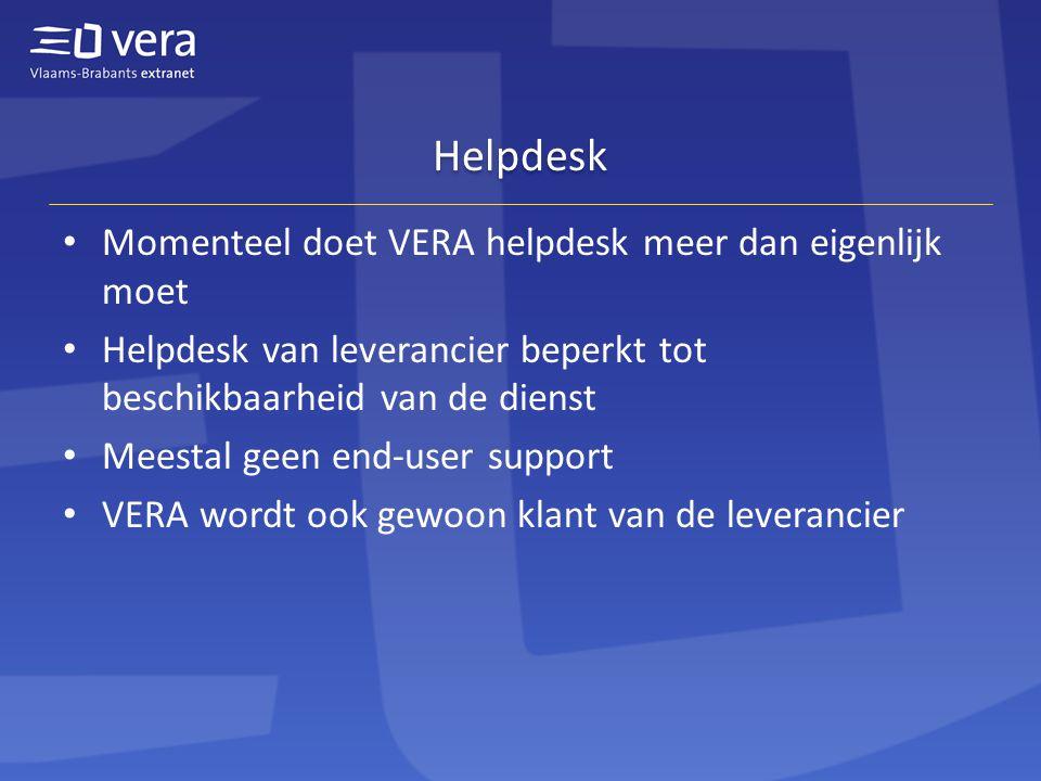 Helpdesk Momenteel doet VERA helpdesk meer dan eigenlijk moet Helpdesk van leverancier beperkt tot beschikbaarheid van de dienst Meestal geen end-user support VERA wordt ook gewoon klant van de leverancier