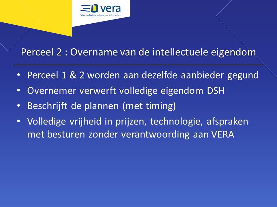 Perceel 2 : Overname van de intellectuele eigendom Perceel 1 & 2 worden aan dezelfde aanbieder gegund Overnemer verwerft volledige eigendom DSH Beschrijft de plannen (met timing) Volledige vrijheid in prijzen, technologie, afspraken met besturen zonder verantwoording aan VERA