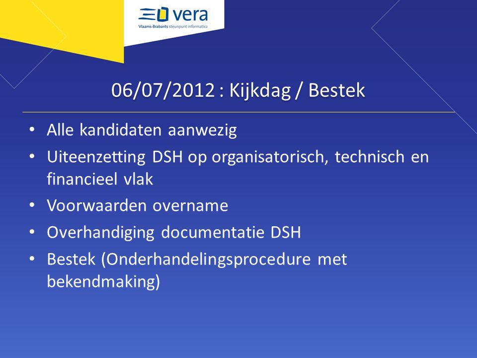 06/07/2012 : Kijkdag / Bestek Alle kandidaten aanwezig Uiteenzetting DSH op organisatorisch, technisch en financieel vlak Voorwaarden overname Overhandiging documentatie DSH Bestek (Onderhandelingsprocedure met bekendmaking)