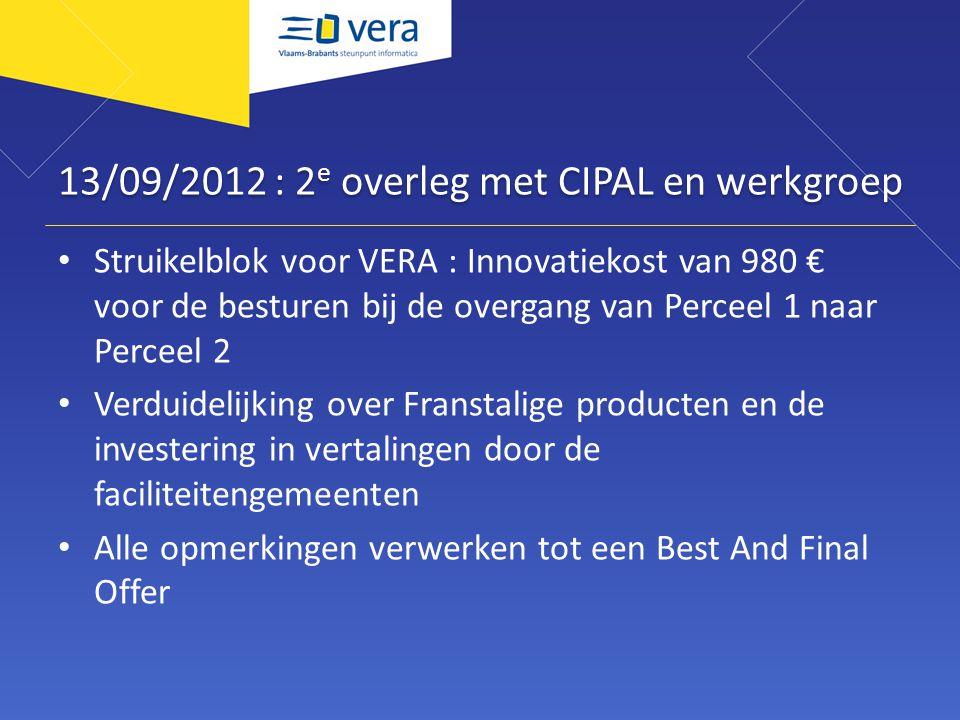 13/09/2012 : 2 e overleg met CIPAL en werkgroep Struikelblok voor VERA : Innovatiekost van 980 € voor de besturen bij de overgang van Perceel 1 naar P