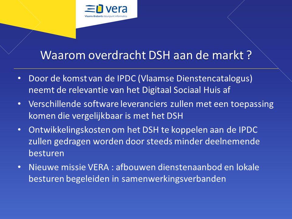 Waarom overdracht DSH aan de markt ? Door de komst van de IPDC (Vlaamse Dienstencatalogus) neemt de relevantie van het Digitaal Sociaal Huis af Versch
