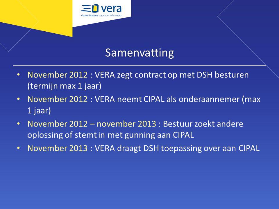 Samenvatting November 2012 : VERA zegt contract op met DSH besturen (termijn max 1 jaar) November 2012 : VERA neemt CIPAL als onderaannemer (max 1 jaar) November 2012 – november 2013 : Bestuur zoekt andere oplossing of stemt in met gunning aan CIPAL November 2013 : VERA draagt DSH toepassing over aan CIPAL