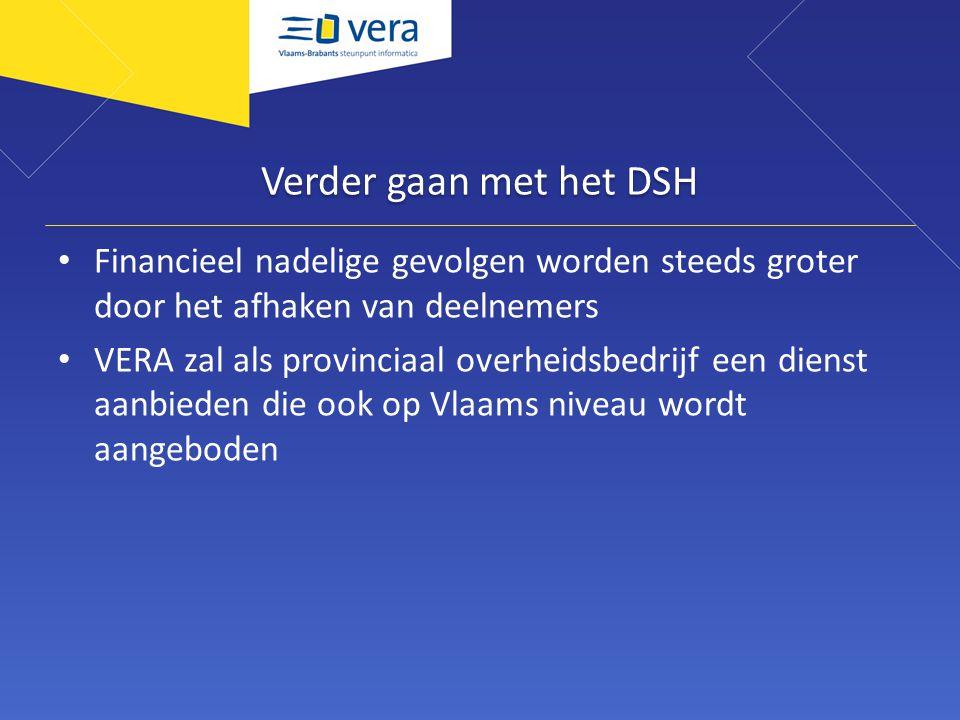 Verder gaan met het DSH Financieel nadelige gevolgen worden steeds groter door het afhaken van deelnemers VERA zal als provinciaal overheidsbedrijf een dienst aanbieden die ook op Vlaams niveau wordt aangeboden