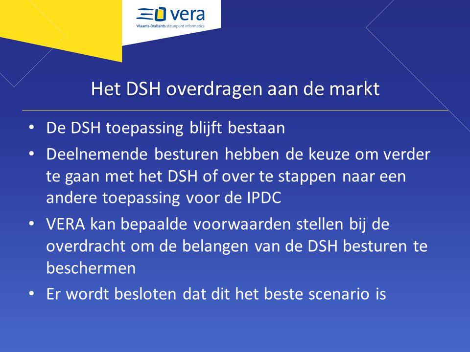 Het DSH overdragen aan de markt De DSH toepassing blijft bestaan Deelnemende besturen hebben de keuze om verder te gaan met het DSH of over te stappen naar een andere toepassing voor de IPDC VERA kan bepaalde voorwaarden stellen bij de overdracht om de belangen van de DSH besturen te beschermen Er wordt besloten dat dit het beste scenario is