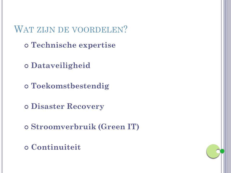 W AT ZIJN DE VOORDELEN ? Technische expertise Dataveiligheid Toekomstbestendig Disaster Recovery Stroomverbruik (Green IT) Continuiteit